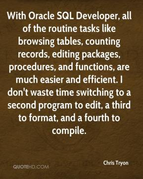 Chris Tryon - With Oracle SQL Developer, all of the routine tasks like browsing tables, counting records, editing packages, procedures, and functions, are much easier and efficient. I don't waste time switching to a second program to edit, a third to format, and a fourth to compile.