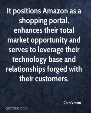 Chris Vroom - It positions Amazon as a shopping portal, enhances their total market opportunity and serves to leverage their technology base and relationships forged with their customers.