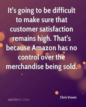 Chris Vroom - It's going to be difficult to make sure that customer satisfaction remains high. That's because Amazon has no control over the merchandise being sold.