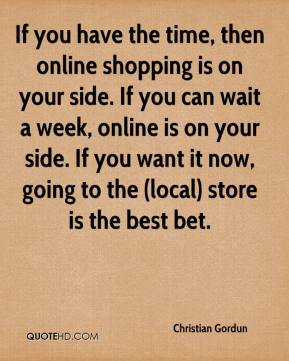 Christian Gordun - If you have the time, then online shopping is on your side. If you can wait a week, online is on your side. If you want it now, going to the (local) store is the best bet.