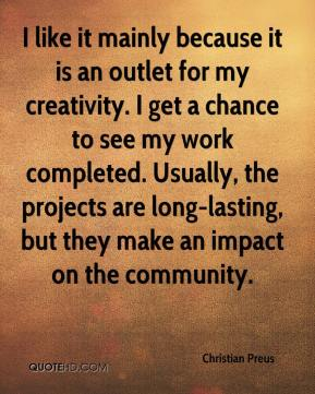 Christian Preus - I like it mainly because it is an outlet for my creativity. I get a chance to see my work completed. Usually, the projects are long-lasting, but they make an impact on the community.