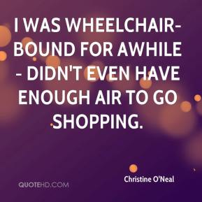 Christine O'Neal - I was wheelchair-bound for awhile - didn't even have enough air to go shopping.