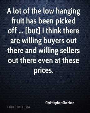 Christopher Sheehan - A lot of the low hanging fruit has been picked off ... [but] I think there are willing buyers out there and willing sellers out there even at these prices.