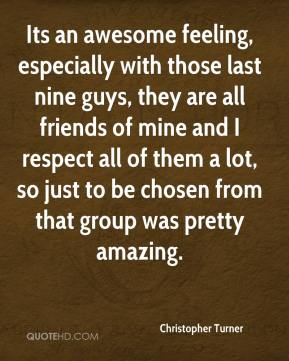 Christopher Turner - Its an awesome feeling, especially with those last nine guys, they are all friends of mine and I respect all of them a lot, so just to be chosen from that group was pretty amazing.