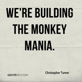 Christopher Turner - We're building the monkey mania.