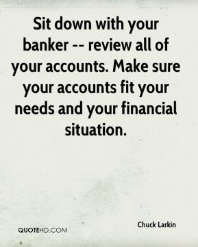 Chuck Larkin - Sit down with your banker -- review all of your accounts. Make sure your accounts fit your needs and your financial situation.
