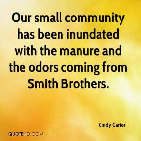 Cindy Carter - Our small community has been inundated with the manure and the odors coming from Smith Brothers.