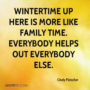 Cindy Fleischer - Wintertime up here is more like family time. Everybody helps out everybody else.