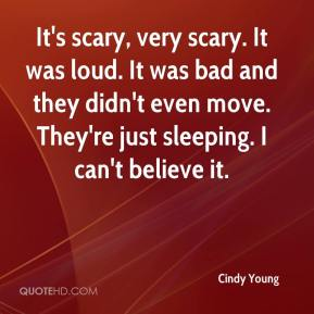 Cindy Young - It's scary, very scary. It was loud. It was bad and they didn't even move. They're just sleeping. I can't believe it.
