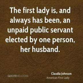Claudia Johnson - The first lady is, and always has been, an unpaid public servant elected by one person, her husband.