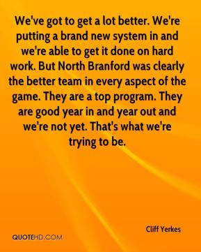 Cliff Yerkes - We've got to get a lot better. We're putting a brand new system in and we're able to get it done on hard work. But North Branford was clearly the better team in every aspect of the game. They are a top program. They are good year in and year out and we're not yet. That's what we're trying to be.