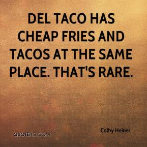 Colby Heiner - Del Taco has cheap fries and tacos at the same place. That's rare.