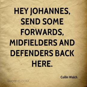Collin Walch - Hey Johannes, send some forwards, midfielders and defenders back here.