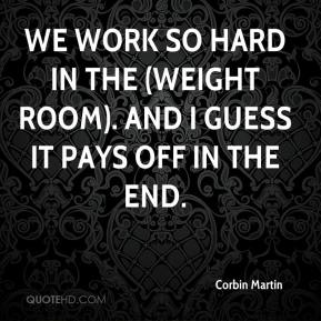 Corbin Martin - We work so hard in the (weight room). And I guess it pays off in the end.