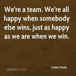 Corbin Martin - We're a team. We're all happy when somebody else wins, just as happy as we are when we win.