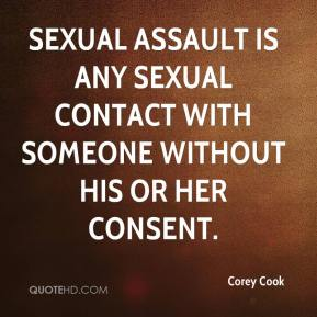 Corey Cook - Sexual assault is any sexual contact with someone without his or her consent.