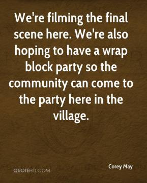 Corey May - We're filming the final scene here. We're also hoping to have a wrap block party so the community can come to the party here in the village.