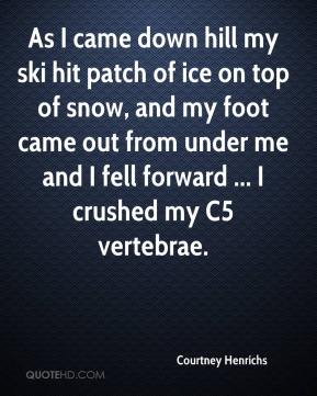 Courtney Henrichs - As I came down hill my ski hit patch of ice on top of snow, and my foot came out from under me and I fell forward ... I crushed my C5 vertebrae.