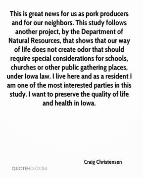 Craig Christensen - This is great news for us as pork producers and for our neighbors. This study follows another project, by the Department of Natural Resources, that shows that our way of life does not create odor that should require special considerations for schools, churches or other public gathering places, under Iowa law. I live here and as a resident I am one of the most interested parties in this study. I want to preserve the quality of life and health in Iowa.