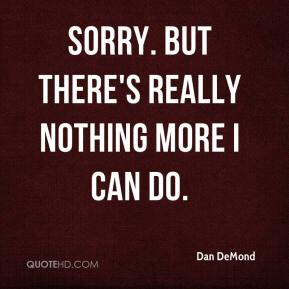 Dan DeMond - Sorry. But there's really nothing more I can do.
