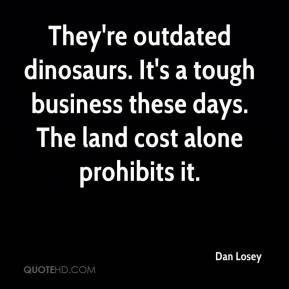 Dan Losey - They're outdated dinosaurs. It's a tough business these days. The land cost alone prohibits it.