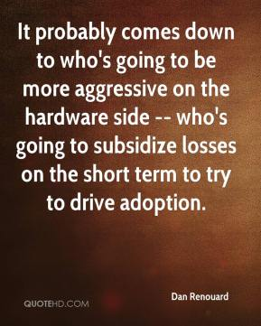Dan Renouard - It probably comes down to who's going to be more aggressive on the hardware side -- who's going to subsidize losses on the short term to try to drive adoption.