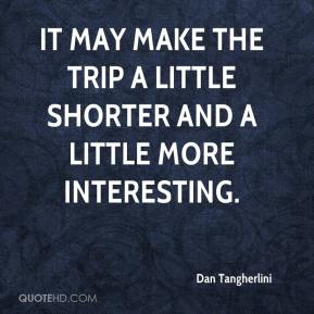 Dan Tangherlini - It may make the trip a little shorter and a little more interesting.