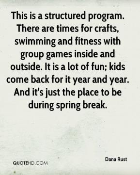 Dana Rust - This is a structured program. There are times for crafts, swimming and fitness with group games inside and outside. It is a lot of fun; kids come back for it year and year. And it's just the place to be during spring break.