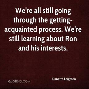 Danette Leighton - We're all still going through the getting-acquainted process. We're still learning about Ron and his interests.