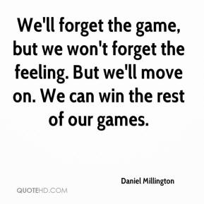 Daniel Millington - We'll forget the game, but we won't forget the feeling. But we'll move on. We can win the rest of our games.
