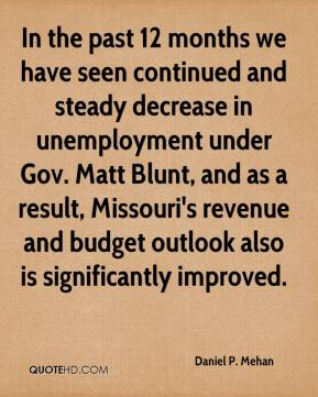 In the past 12 months we have seen continued and steady decrease in unemployment under Gov. Matt Blunt, and as a result, Missouri's revenue and budget outlook also is significantly improved.