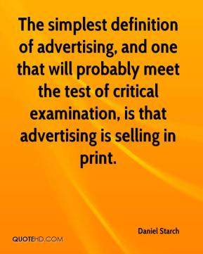 Daniel Starch - The simplest definition of advertising, and one that will probably meet the test of critical examination, is that advertising is selling in print.