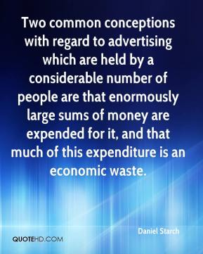 Daniel Starch - Two common conceptions with regard to advertising which are held by a considerable number of people are that enormously large sums of money are expended for it, and that much of this expenditure is an economic waste.