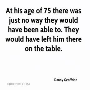 At his age of 75 there was just no way they would have been able to. They would have left him there on the table.