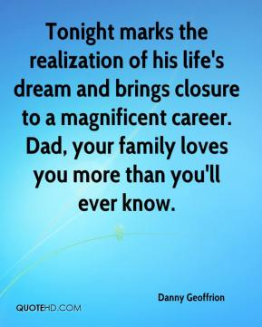 Tonight marks the realization of his life's dream and brings closure to a magnificent career. Dad, your family loves you more than you'll ever know.