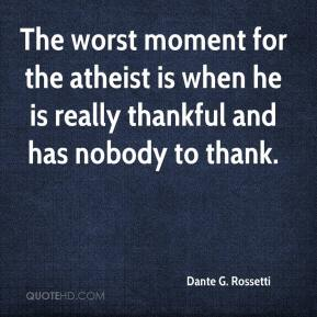 Dante G. Rossetti - The worst moment for the atheist is when he is really thankful and has nobody to thank.