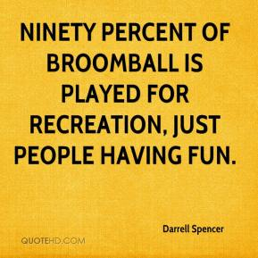 Darrell Spencer - Ninety percent of broomball is played for recreation, just people having fun.