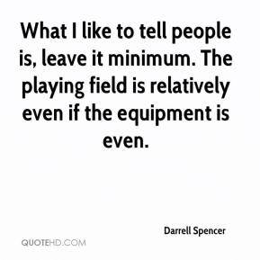 Darrell Spencer - What I like to tell people is, leave it minimum. The playing field is relatively even if the equipment is even.