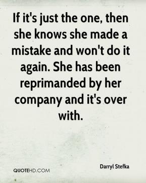 Darryl Stefka - If it's just the one, then she knows she made a mistake and won't do it again. She has been reprimanded by her company and it's over with.