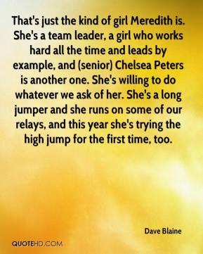 Dave Blaine - That's just the kind of girl Meredith is. She's a team leader, a girl who works hard all the time and leads by example, and (senior) Chelsea Peters is another one. She's willing to do whatever we ask of her. She's a long jumper and she runs on some of our relays, and this year she's trying the high jump for the first time, too.