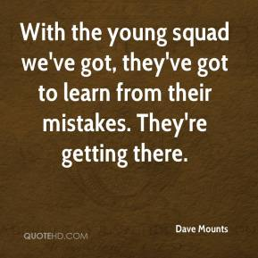 Dave Mounts - With the young squad we've got, they've got to learn from their mistakes. They're getting there.