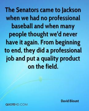 David Blount - The Senators came to Jackson when we had no professional baseball and when many people thought we'd never have it again. From beginning to end, they did a professional job and put a quality product on the field.