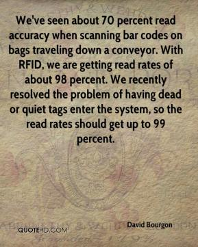 David Bourgon - We've seen about 70 percent read accuracy when scanning bar codes on bags traveling down a conveyor. With RFID, we are getting read rates of about 98 percent. We recently resolved the problem of having dead or quiet tags enter the system, so the read rates should get up to 99 percent.