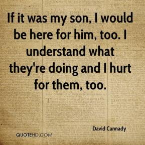 David Cannady - If it was my son, I would be here for him, too. I understand what they're doing and I hurt for them, too.