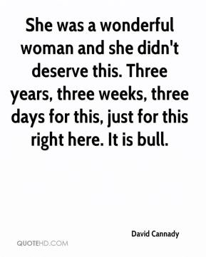 David Cannady - She was a wonderful woman and she didn't deserve this. Three years, three weeks, three days for this, just for this right here. It is bull.