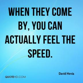 David Hevia - When they come by, you can actually feel the speed.