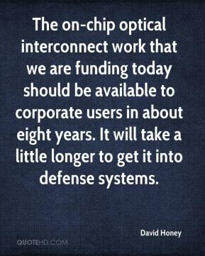 David Honey - The on-chip optical interconnect work that we are funding today should be available to corporate users in about eight years. It will take a little longer to get it into defense systems.