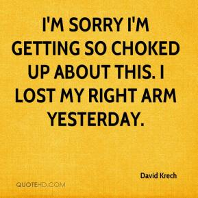 David Krech - I'm sorry I'm getting so choked up about this. I lost my right arm yesterday.