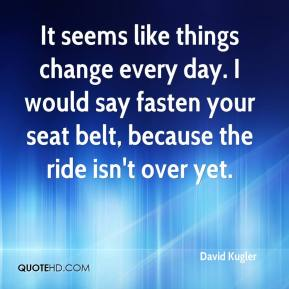 David Kugler - It seems like things change every day. I would say fasten your seat belt, because the ride isn't over yet.