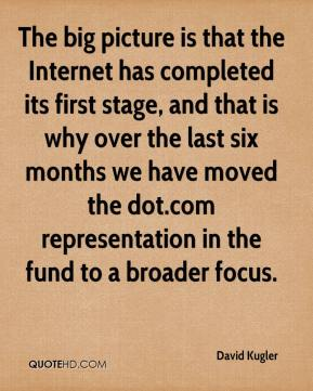 The big picture is that the Internet has completed its first stage, and that is why over the last six months we have moved the dot.com representation in the fund to a broader focus.